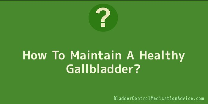How To Maintain A Healthy Gallbladder